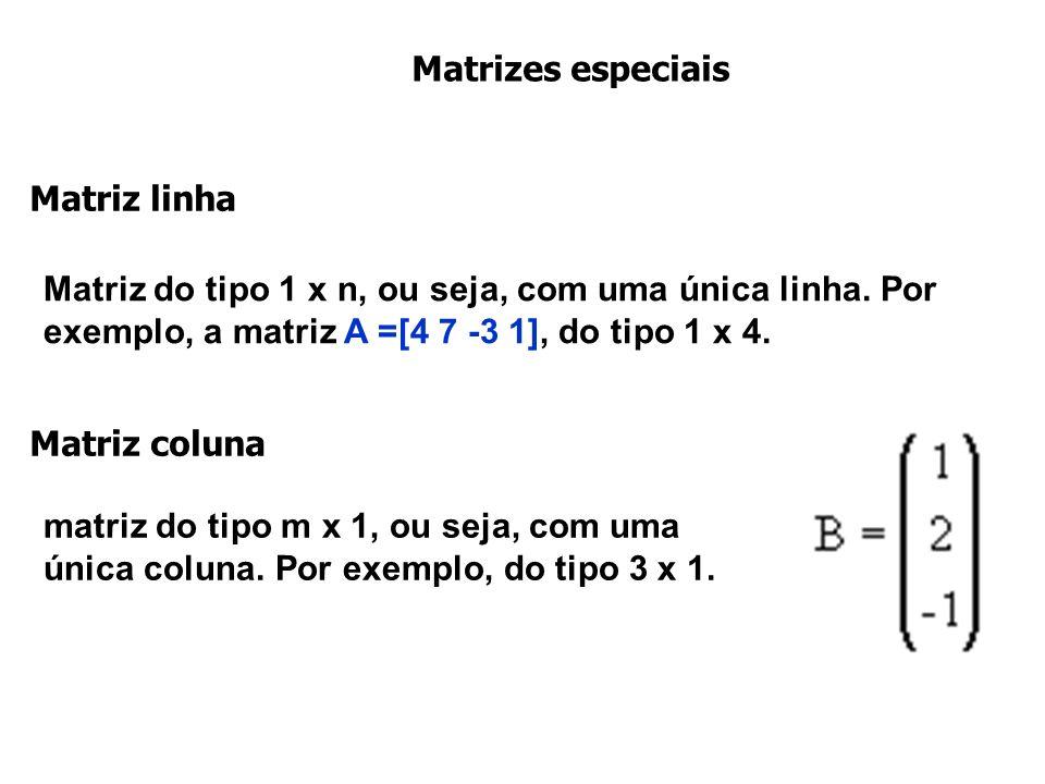 Matrizes especiais Matriz linha. Matriz do tipo 1 x n, ou seja, com uma única linha. Por exemplo, a matriz A =[4 7 -3 1], do tipo 1 x 4.
